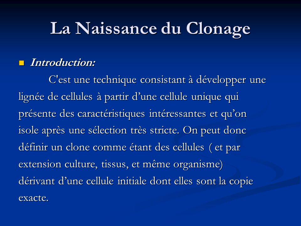 La Naissance du Clonage Introduction: Introduction: C'est une technique consistant à développer une lignée de cellules à partir d'une cellule unique q