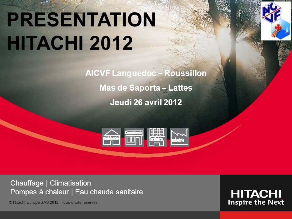 © Hitachi Europe SAS 2012. Tous droits réservés. Chauffage | Climatisation Pompes à chaleur | Eau chaude sanitaire PRESENTATION HITACHI 2012 AICVF Lan