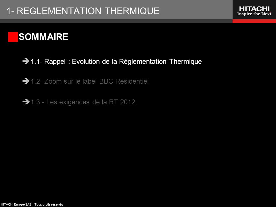 HITACHI Europe SAS – Tous droits réservés 1- REGLEMENTATION THERMIQUE  SOMMAIRE  1.1- Rappel : Evolution de la Réglementation Thermique  1.2- Zoom