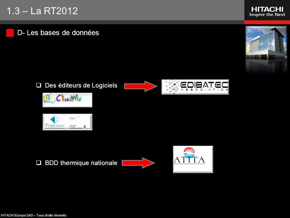 HITACHI Europe SAS – Tous droits réservés  D- Les bases de données  Des éditeurs de Logiciels  BDD thermique nationale 1.3 – La RT2012