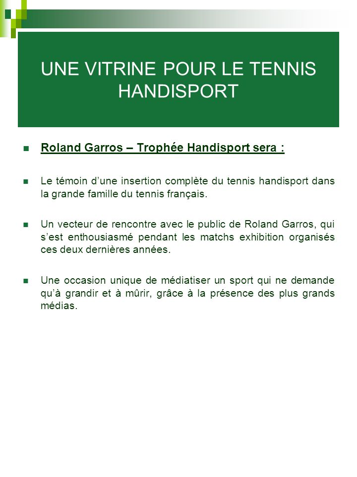 UNE VITRINE POUR LE TENNIS HANDISPORT Roland Garros – Trophée Handisport sera : Le témoin d'une insertion complète du tennis handisport dans la grande famille du tennis français.