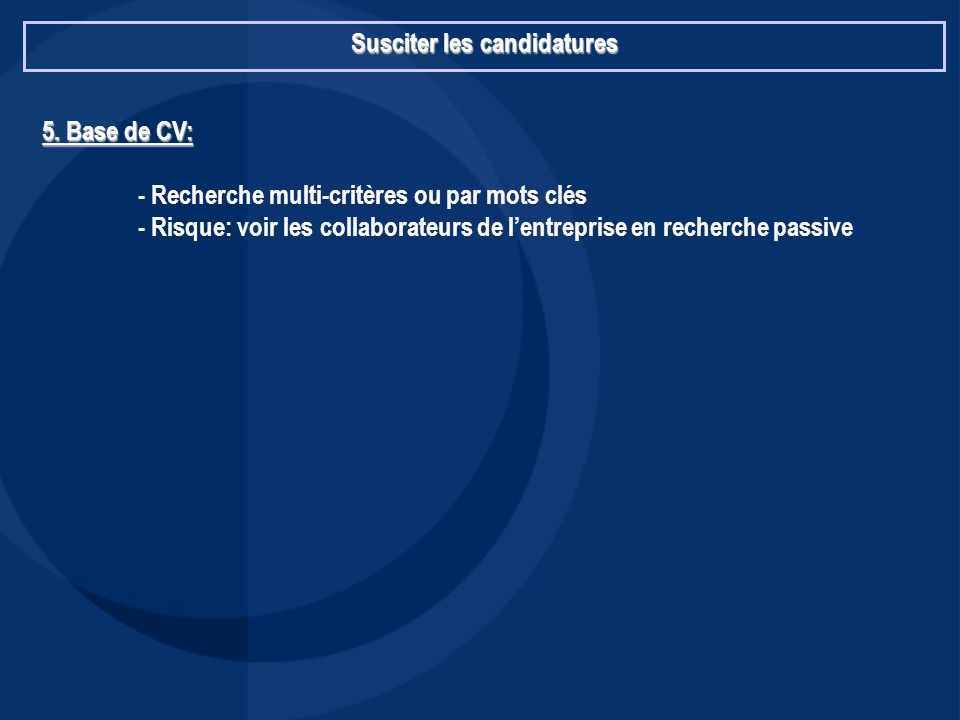 Susciter les candidatures 5. Base de CV: - Recherche multi-critères ou par mots clés - Risque: voir les collaborateurs de l'entreprise en recherche pa