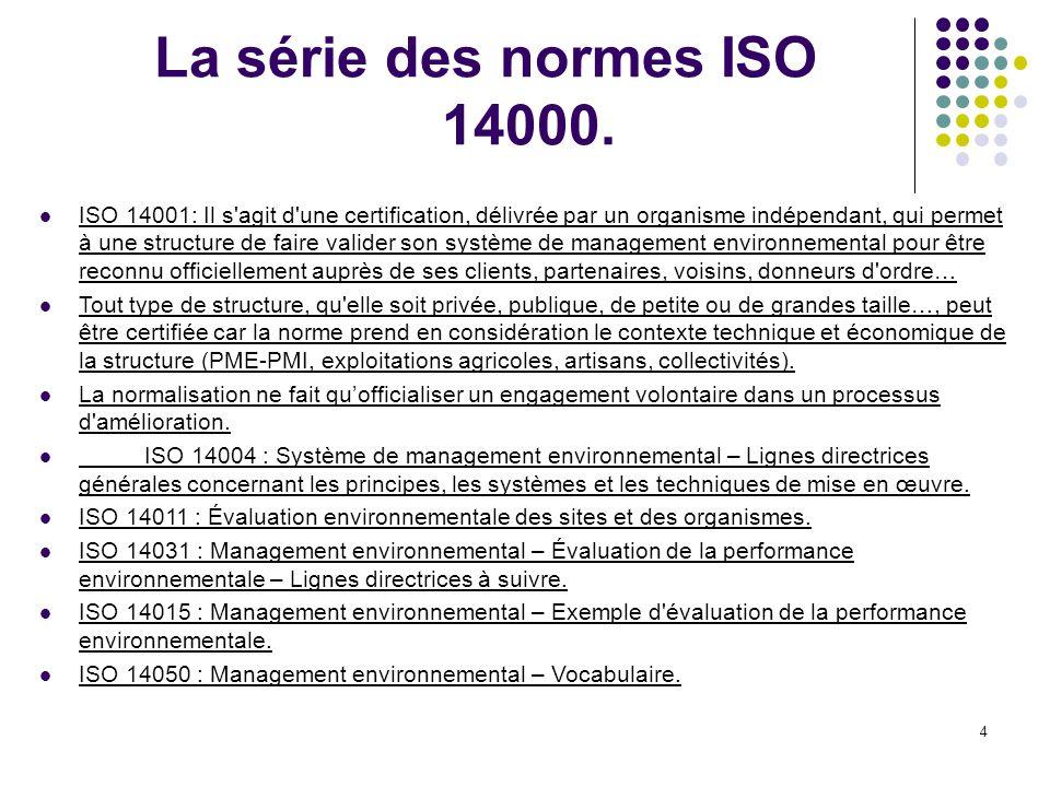 4 La série des normes ISO 14000. ISO 14001: Il s'agit d'une certification, délivrée par un organisme indépendant, qui permet à une structure de faire