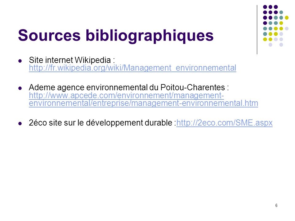 6 Sources bibliographiques Site internet Wikipedia : http://fr.wikipedia.org/wiki/Management_environnemental http://fr.wikipedia.org/wiki/Management_e