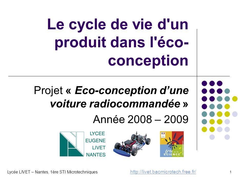 1 Le cycle de vie d un produit dans l éco- conception Projet « Eco-conception d'une voiture radiocommandée » Année 2008 – 2009 Lycée LIVET – Nantes, 1ère STI Microtechniques http://livet.bacmicrotech.free.fr/ http://livet.bacmicrotech.free.fr/