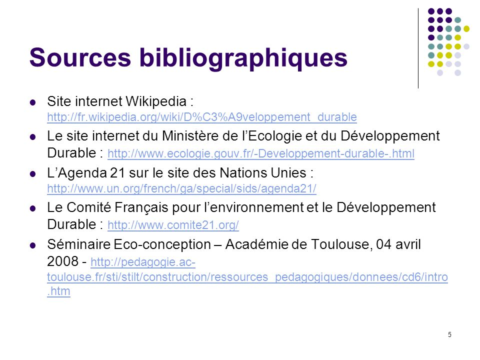 5 Sources bibliographiques Site internet Wikipedia : http://fr.wikipedia.org/wiki/D%C3%A9veloppement_durable http://fr.wikipedia.org/wiki/D%C3%A9veloppement_durable Le site internet du Ministère de l'Ecologie et du Développement Durable : http://www.ecologie.gouv.fr/-Developpement-durable-.html http://www.ecologie.gouv.fr/-Developpement-durable-.html L'Agenda 21 sur le site des Nations Unies : http://www.un.org/french/ga/special/sids/agenda21/ http://www.un.org/french/ga/special/sids/agenda21/ Le Comité Français pour l'environnement et le Développement Durable : http://www.comite21.org/ http://www.comite21.org/ Séminaire Eco-conception – Académie de Toulouse, 04 avril 2008 - http://pedagogie.ac- toulouse.fr/sti/stilt/construction/ressources_pedagogiques/donnees/cd6/intro.htm http://pedagogie.ac- toulouse.fr/sti/stilt/construction/ressources_pedagogiques/donnees/cd6/intro.htm
