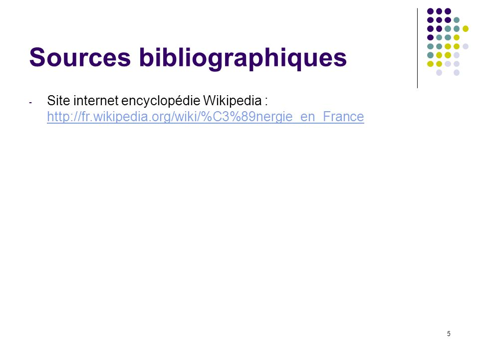 5 Sources bibliographiques - Site internet encyclopédie Wikipedia : http://fr.wikipedia.org/wiki/%C3%89nergie_en_France http://fr.wikipedia.org/wiki/%