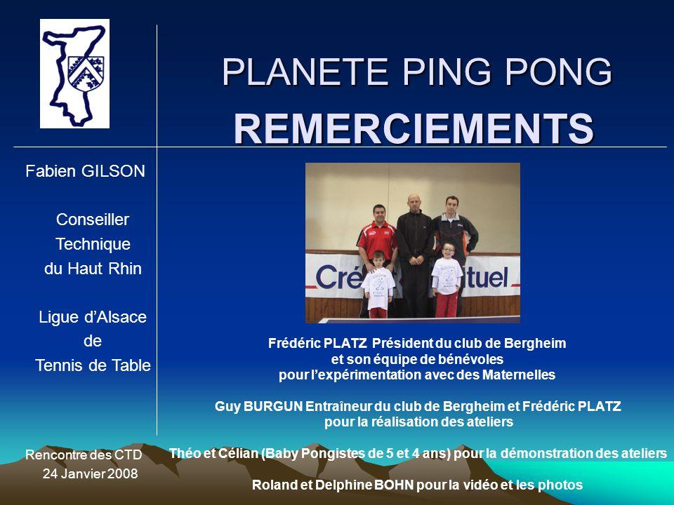 PLANETE PING PONG Fabien GILSON Conseiller Technique du Haut Rhin Ligue d'Alsace de Tennis de Table Rencontre des CTD 24 Janvier 2008 REMERCIEMENTS Fr
