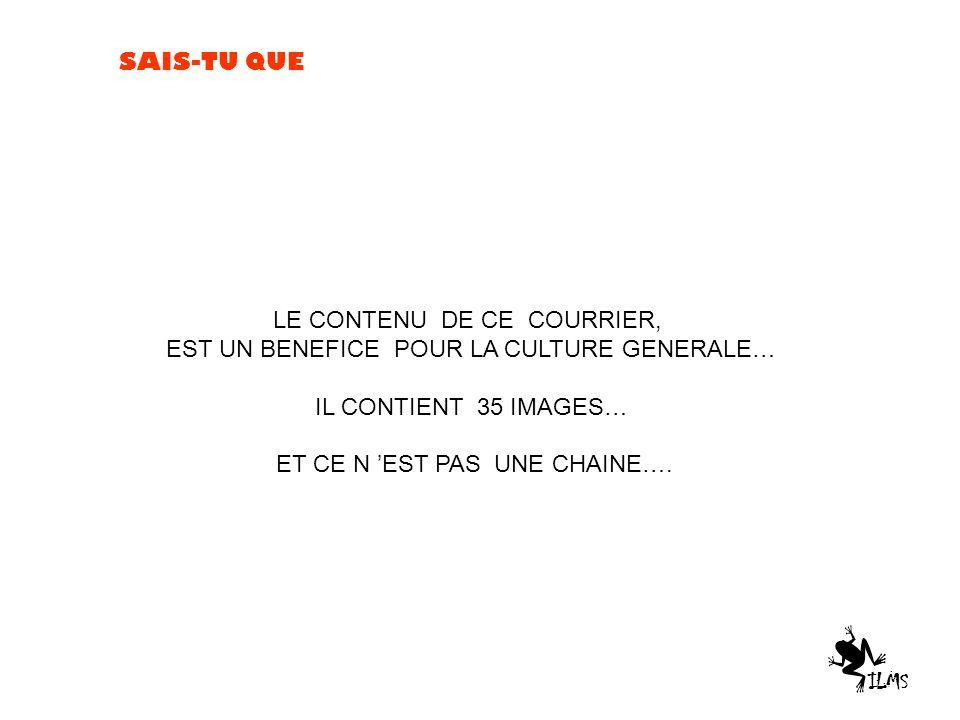 SAIS-TU QUE LE CONTENU DE CE COURRIER, EST UN BENEFICE POUR LA CULTURE GENERALE… IL CONTIENT 35 IMAGES… ET CE N 'EST PAS UNE CHAINE….