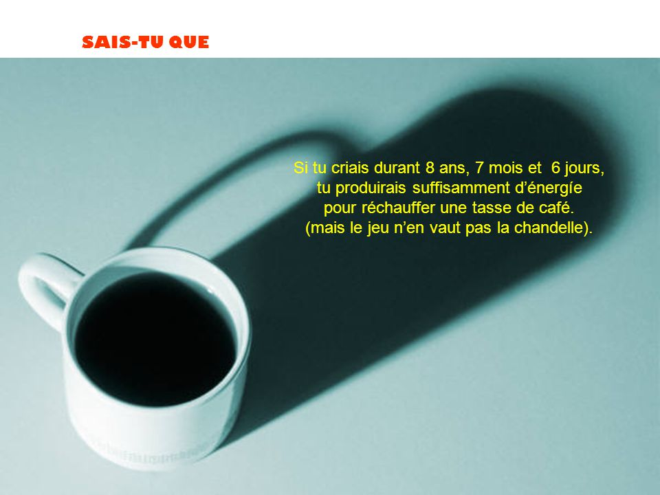 SAIS-TU QUE Si tu criais durant 8 ans, 7 mois et 6 jours, tu produirais suffisamment d'énergíe pour réchauffer une tasse de café.