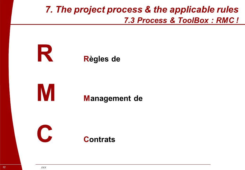 xxx 12 7. The project process & the applicable rules 7.3 Process & ToolBox : RMC ! R Règles de M Management de C Contrats