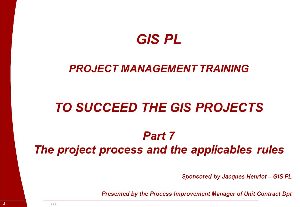 xxx 2 GIS PL PROJECT MANAGEMENT TRAINING TO SUCCEED THE GIS PROJECTS Part 7 The project process and the applicables rules Sponsored by Jacques Henriot