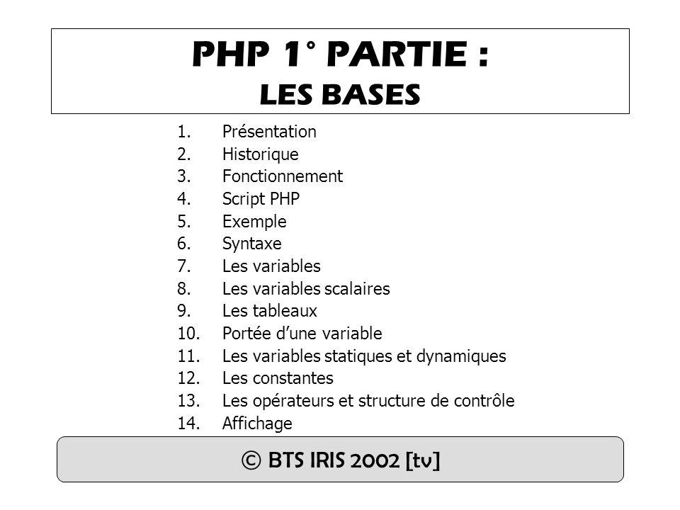 PHP 1° PARTIE : LES BASES 1.Présentation 2.Historique 3.Fonctionnement 4.Script PHP 5.Exemple 6.Syntaxe 7.Les variables 8.Les variables scalaires 9.Les tableaux 10.Portée d'une variable 11.Les variables statiques et dynamiques 12.Les constantes 13.Les opérateurs et structure de contrôle 14.Affichage © BTS IRIS 2002 [tv]