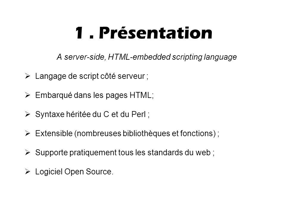 1. Présentation A server-side, HTML-embedded scripting language  Langage de script côté serveur ;  Embarqué dans les pages HTML;  Syntaxe héritée d