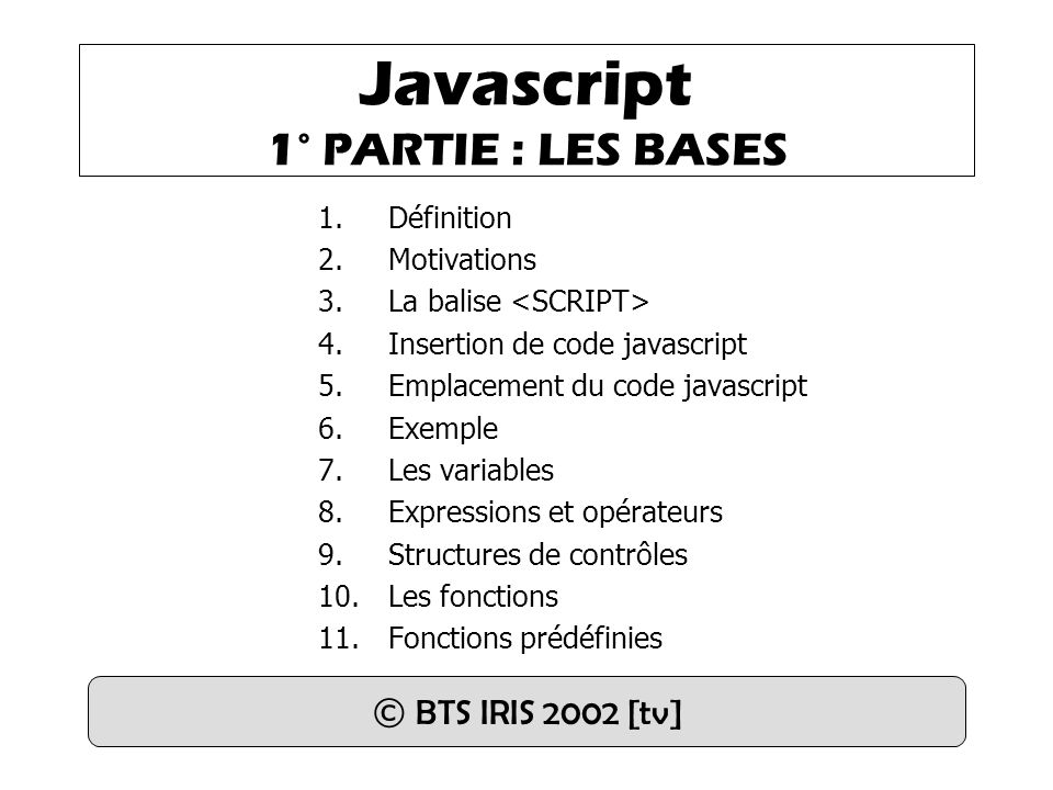 Javascript 1° PARTIE : LES BASES 1.Définition 2.Motivations 3.La balise 4.Insertion de code javascript 5.Emplacement du code javascript 6.Exemple 7.Le