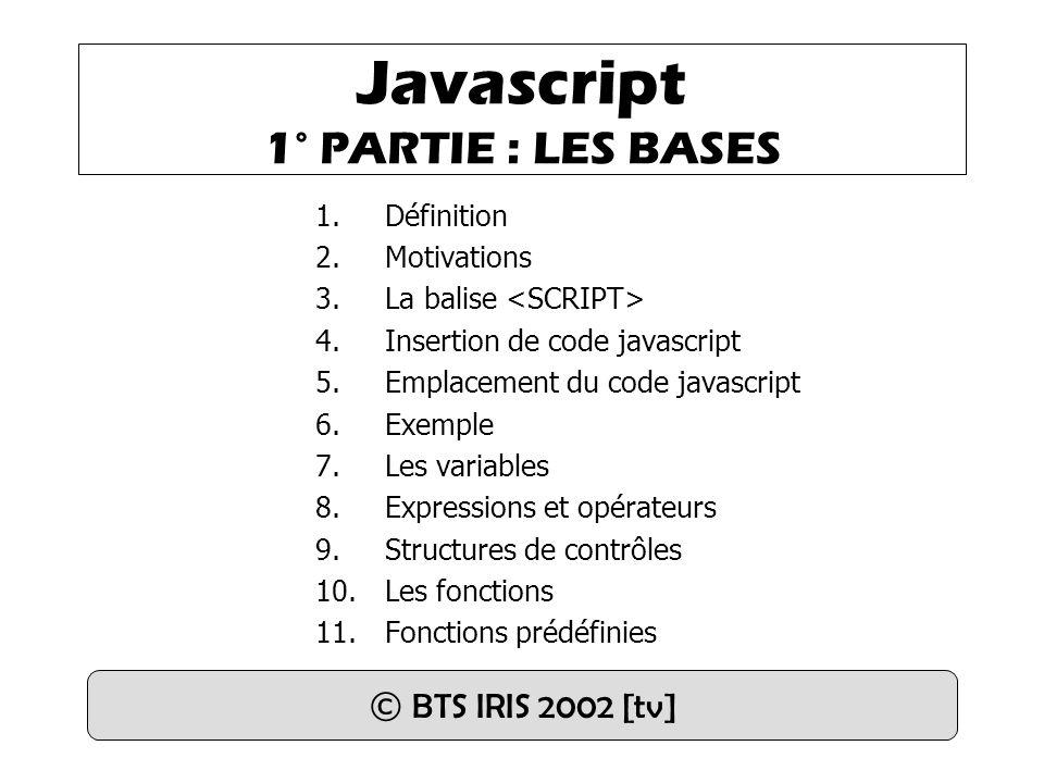 Définition et Appel : function nomfonction( param1,..., paramN) { // code JavaScript … return variable_ou_valeur ; } var res = nomfonction(var1, val2, varN) ;  Remarque : passage des paramètres par valeur Exemple : function isHumanAge(age) { if ((age 120)) { return false ; } else { return true ; } } if(!isHumanAge(age)) { alert( Vous ne pouvez pas avoir + age + ans ! ); } 10.