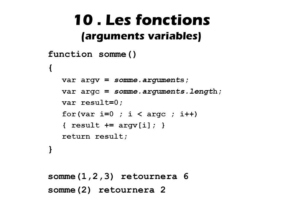 function somme() { var argv = somme.arguments; var argc = somme.arguments.length; var result=0; for(var i=0 ; i < argc ; i++) { result += argv[i]; } return result; } somme(1,2,3) retournera 6 somme(2) retournera 2 10.