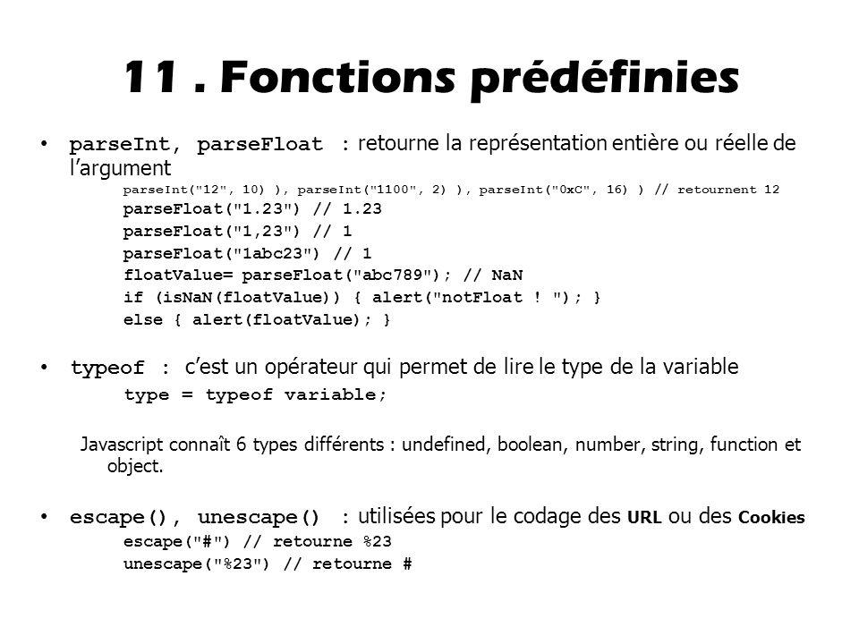 parseInt, parseFloat : retourne la représentation entière ou réelle de l'argument parseInt( 12 , 10) ), parseInt( 1100 , 2) ), parseInt( 0xC , 16) ) // retournent 12 parseFloat( 1.23 ) // 1.23 parseFloat( 1,23 ) // 1 parseFloat( 1abc23 ) // 1 floatValue= parseFloat( abc789 ); // NaN if (isNaN(floatValue)) { alert( notFloat .