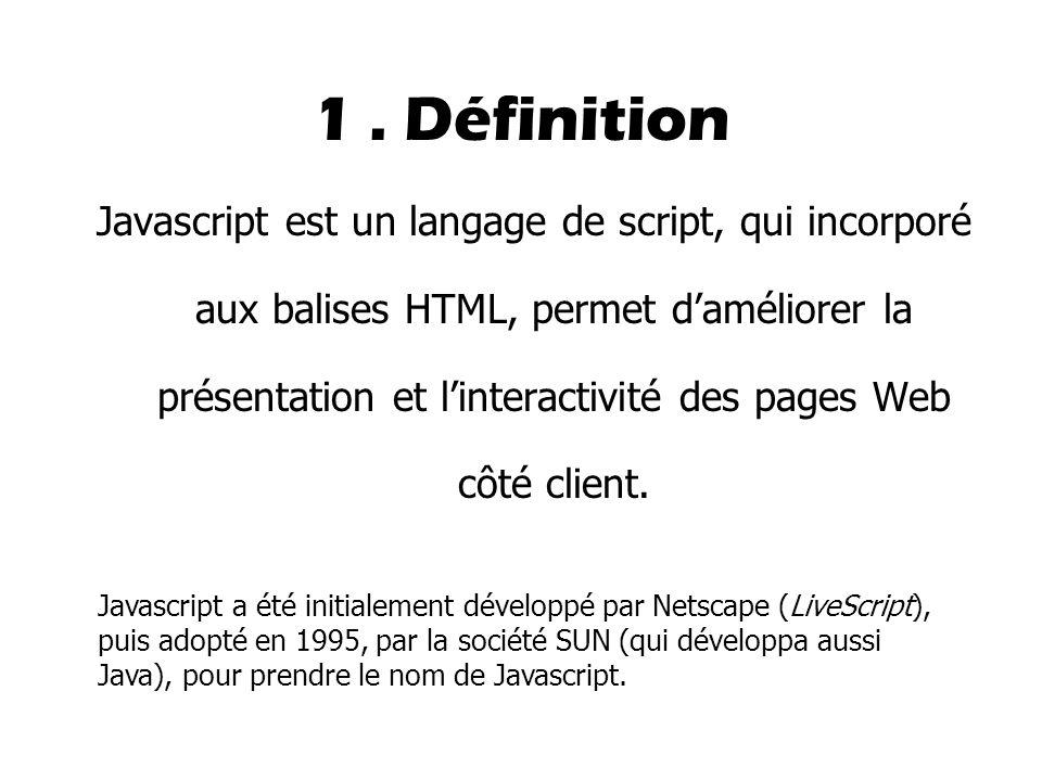 1. Définition Javascript est un langage de script, qui incorporé aux balises HTML, permet d'améliorer la présentation et l'interactivité des pages Web