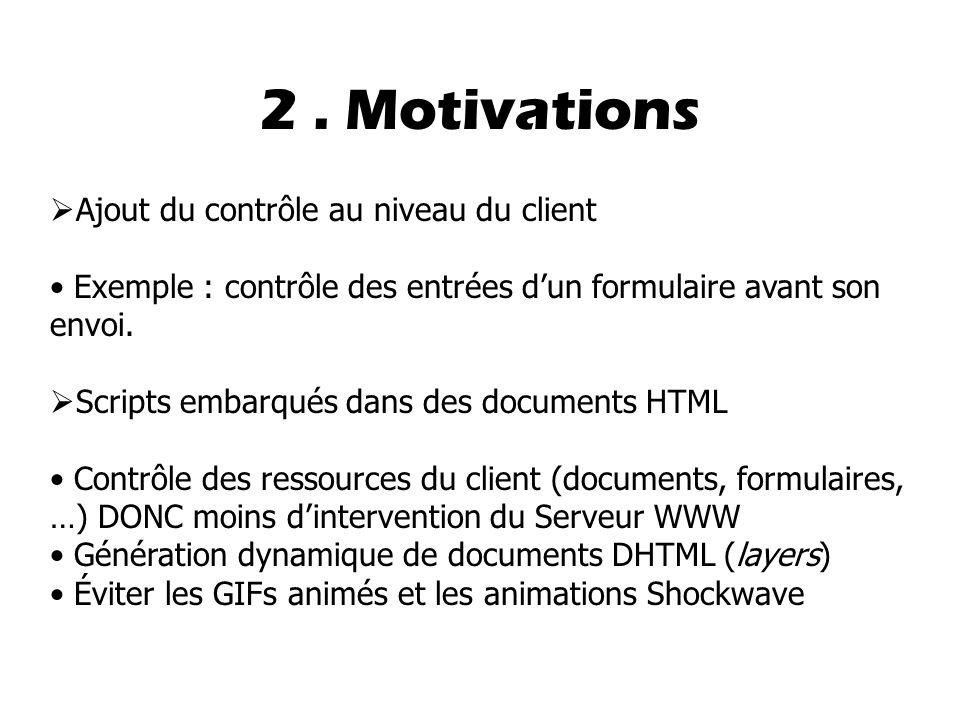 2. Motivations  Ajout du contrôle au niveau du client Exemple : contrôle des entrées d'un formulaire avant son envoi.  Scripts embarqués dans des do