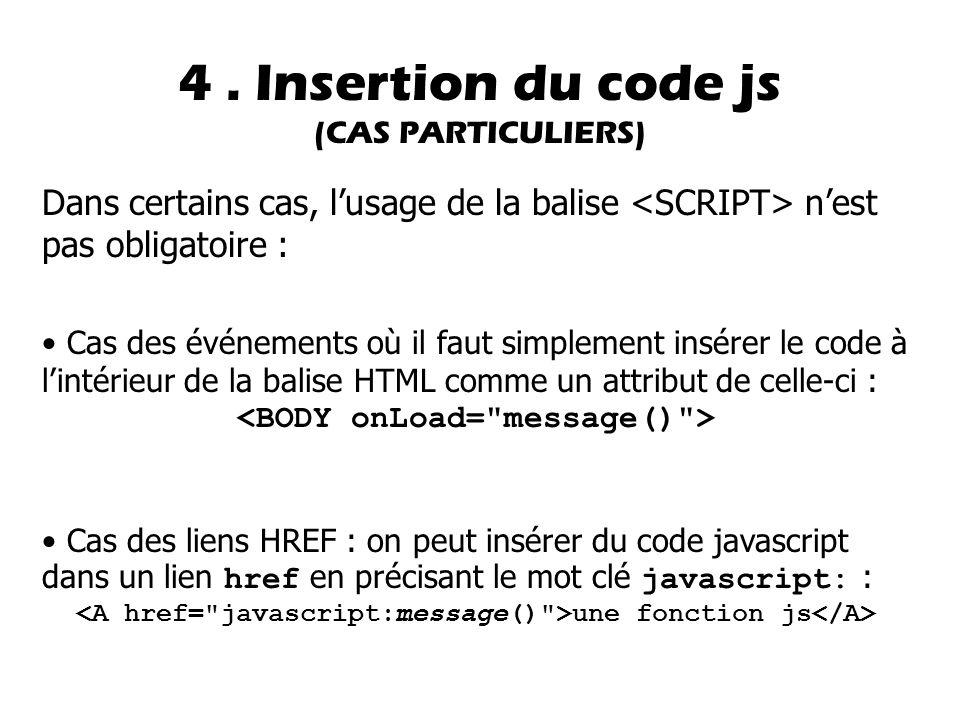 Dans certains cas, l'usage de la balise n'est pas obligatoire : Cas des événements où il faut simplement insérer le code à l'intérieur de la balise HTML comme un attribut de celle-ci : Cas des liens HREF : on peut insérer du code javascript dans un lien href en précisant le mot clé javascript: : une fonction js 4.