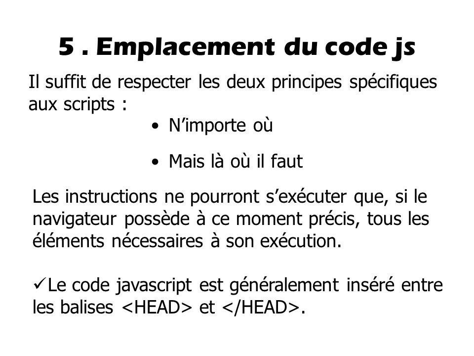 5. Emplacement du code js N'importe où Mais là où il faut Il suffit de respecter les deux principes spécifiques aux scripts : Les instructions ne pour