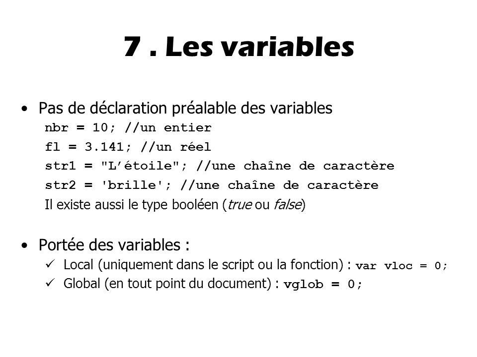 7. Les variables Pas de déclaration préalable des variables nbr = 10; //un entier fl = 3.141; //un réel str1 =