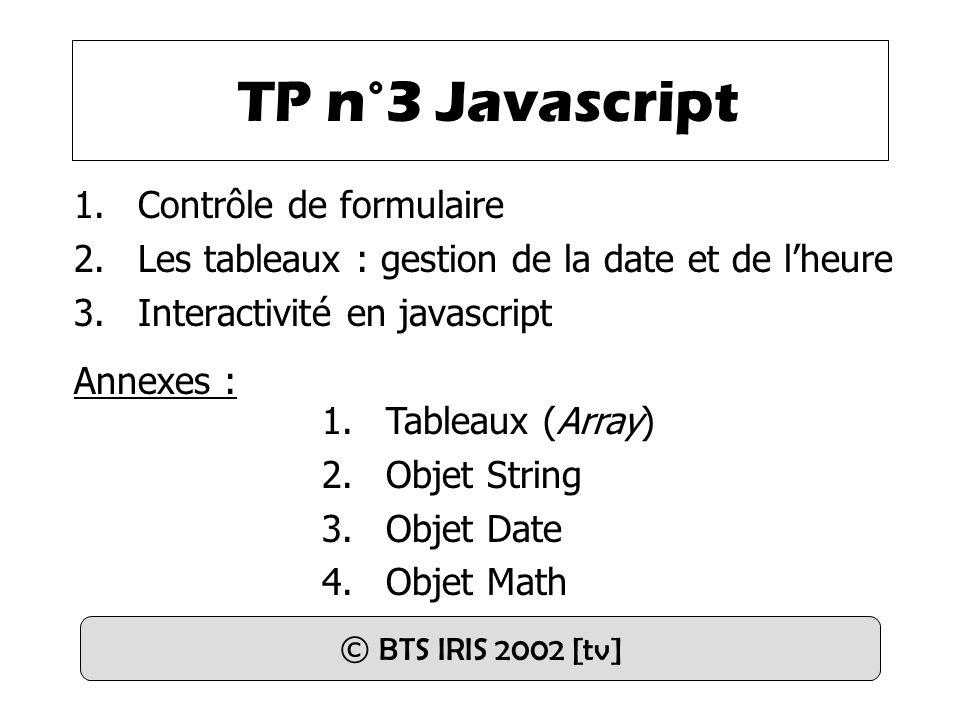 TP n°3 Javascript 1.Contrôle de formulaire 2.Les tableaux : gestion de la date et de l'heure 3.Interactivité en javascript © BTS IRIS 2002 [tv] 1.Tabl