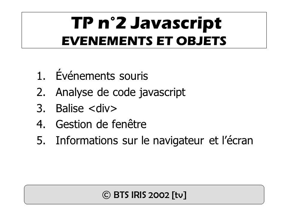 TP n°2 Javascript EVENEMENTS ET OBJETS 1.Événements souris 2.Analyse de code javascript 3.Balise 4.Gestion de fenêtre 5.Informations sur le navigateur et l'écran © BTS IRIS 2002 [tv]