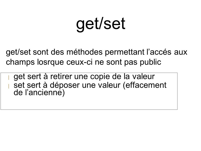 get/set | get sert à retirer une copie de la valeur | set sert à déposer une valeur (effacement de l'ancienne) get/set sont des méthodes permettant l'accés aux champs losrque ceux-ci ne sont pas public