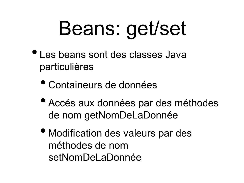 Beans: get/set Les beans sont des classes Java particulières Containeurs de données Accés aux données par des méthodes de nom getNomDeLaDonnée Modification des valeurs par des méthodes de nom setNomDeLaDonnée