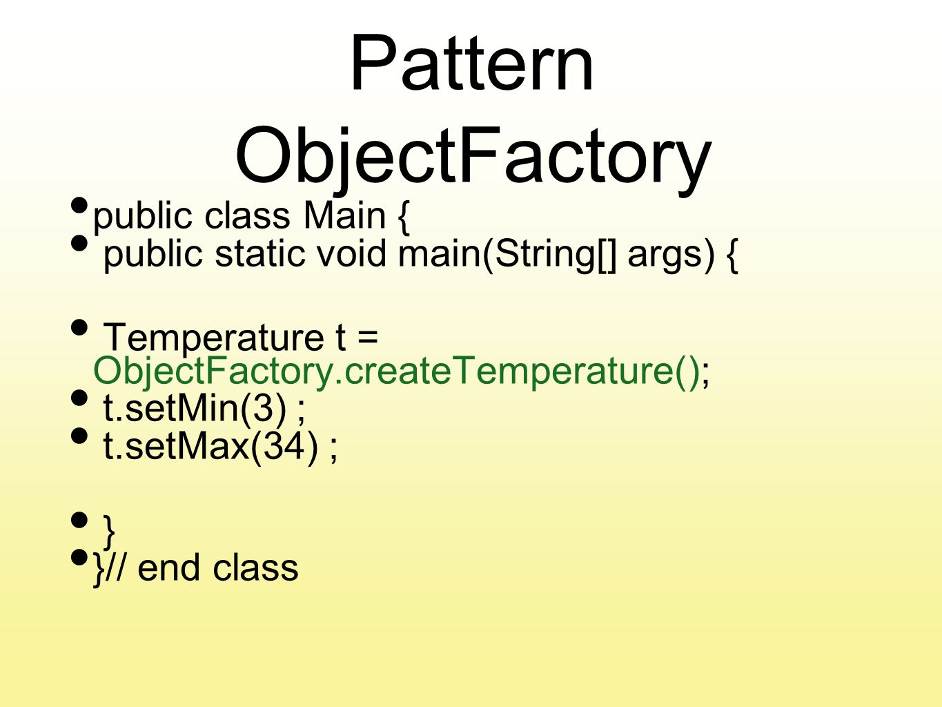 Pattern ObjectFactory public class Main { public static void main(String[] args) { Temperature t = ObjectFactory.createTemperature(); t.setMin(3) ; t.