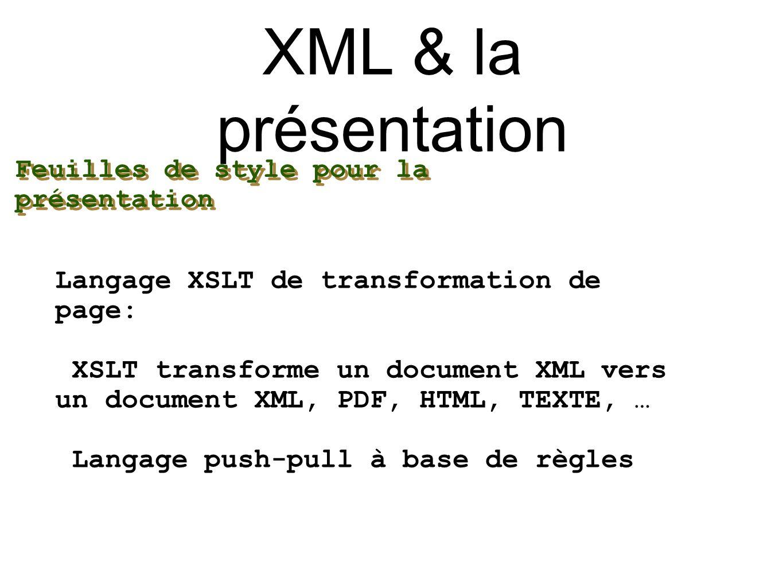 XML & la présentation Langage XSLT de transformation de page: XSLT transforme un document XML vers un document XML, PDF, HTML, TEXTE, … Langage push-p