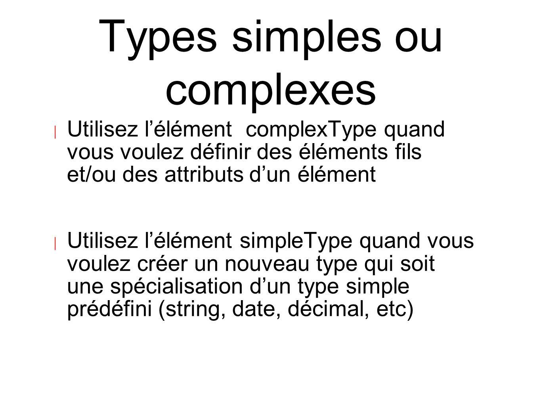 Types simples ou complexes | Utilisez l'élément complexType quand vous voulez définir des éléments fils et/ou des attributs d'un élément | Utilisez l'