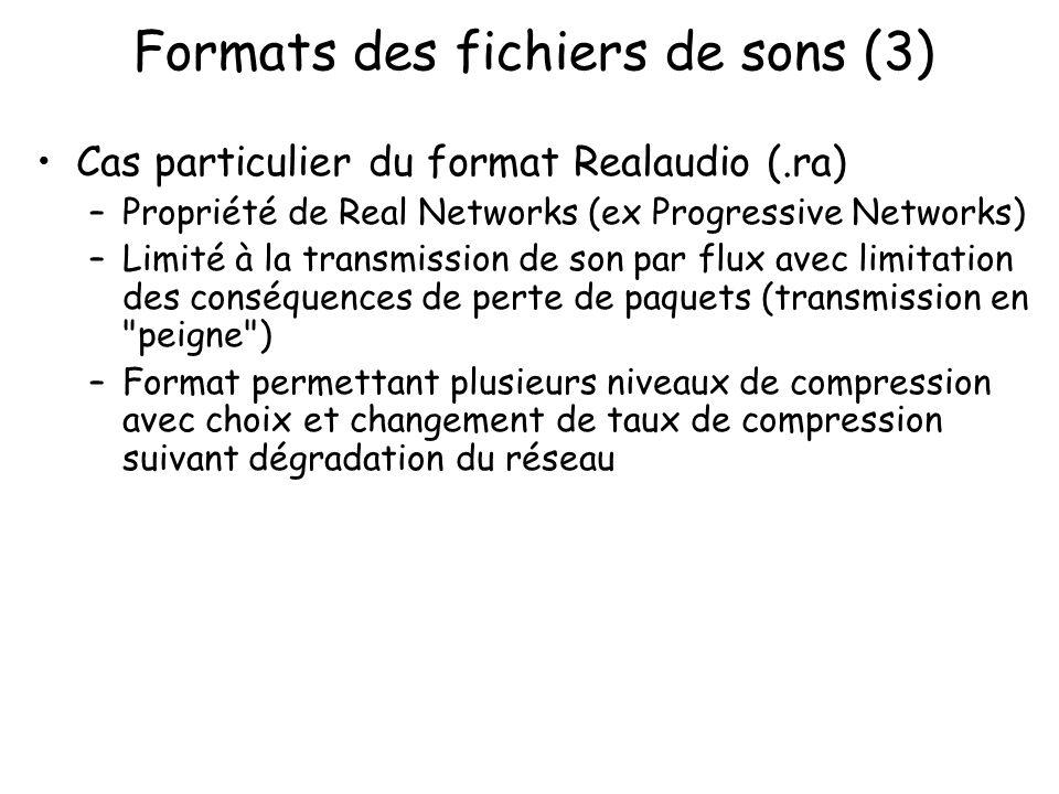 Formats des fichiers de sons (3) Cas particulier du format Realaudio (.ra) –Propriété de Real Networks (ex Progressive Networks) –Limité à la transmis