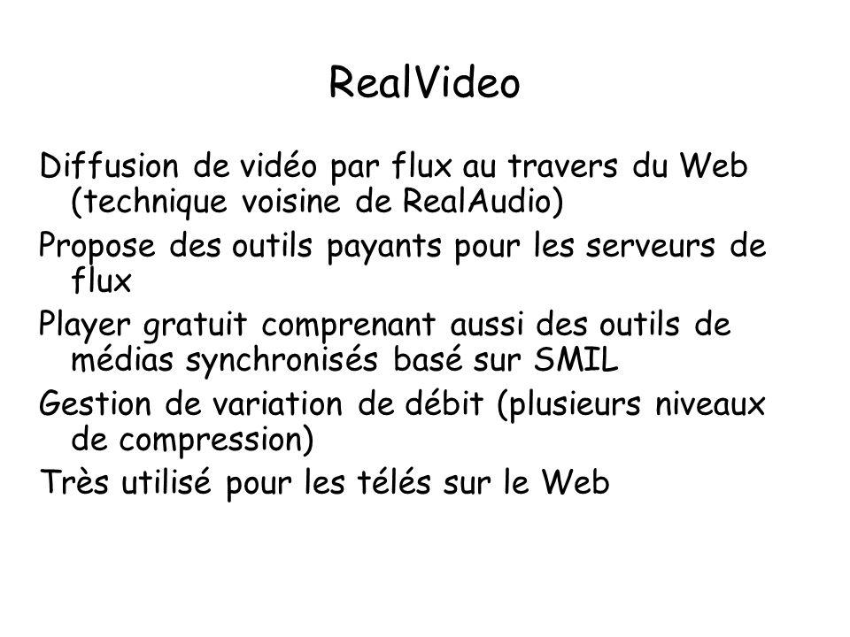 RealVideo Diffusion de vidéo par flux au travers du Web (technique voisine de RealAudio) Propose des outils payants pour les serveurs de flux Player gratuit comprenant aussi des outils de médias synchronisés basé sur SMIL Gestion de variation de débit (plusieurs niveaux de compression) Très utilisé pour les télés sur le Web