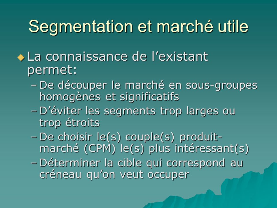 Segmentation et marché utile  La connaissance de l'existant permet: –De découper le marché en sous-groupes homogènes et significatifs –D'éviter les s