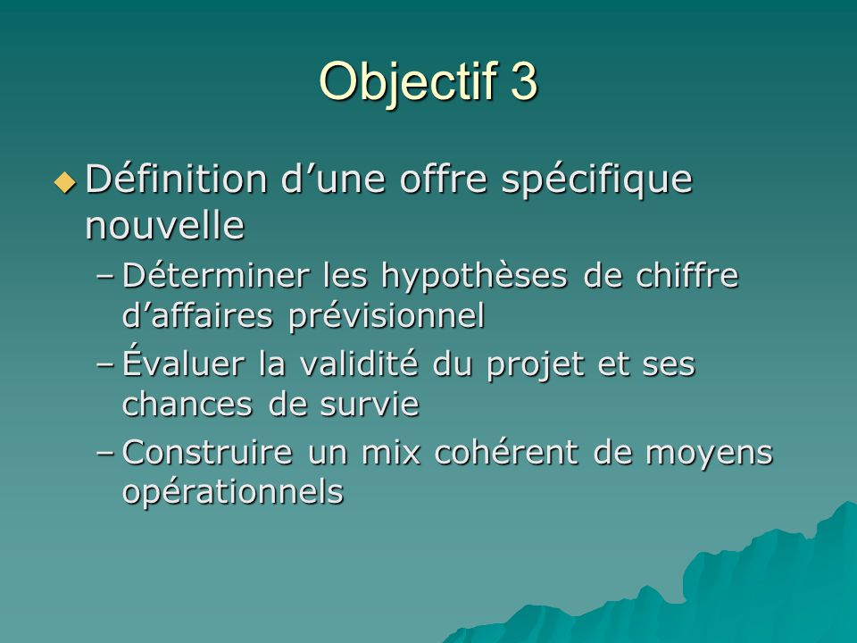 Objectif 3  Définition d'une offre spécifique nouvelle –Déterminer les hypothèses de chiffre d'affaires prévisionnel –Évaluer la validité du projet e