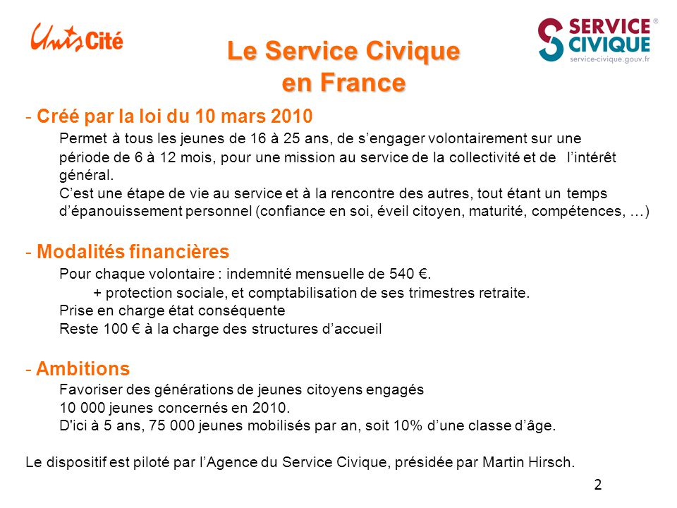 2 Le Service Civique en France - Créé par la loi du 10 mars 2010 Permet à tous les jeunes de 16 à 25 ans, de s'engager volontairement sur une période de 6 à 12 mois, pour une mission au service de la collectivité et de l'intérêt général.