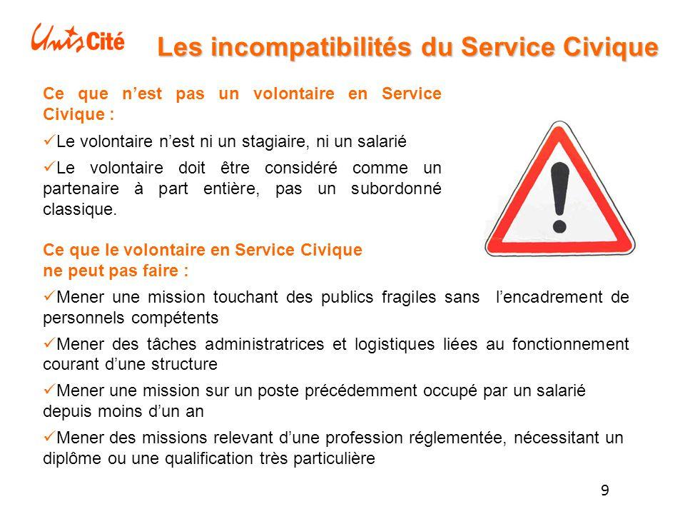 9 Les incompatibilités du Service Civique Ce que n'est pas un volontaire en Service Civique : Le volontaire n'est ni un stagiaire, ni un salarié Le volontaire doit être considéré comme un partenaire à part entière, pas un subordonné classique.
