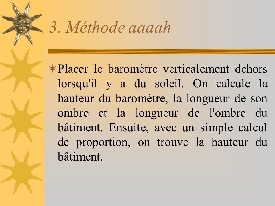 3. Méthode aaaah  Placer le baromètre verticalement dehors lorsqu'il y a du soleil. On calcule la hauteur du baromètre, la longueur de son ombre et l