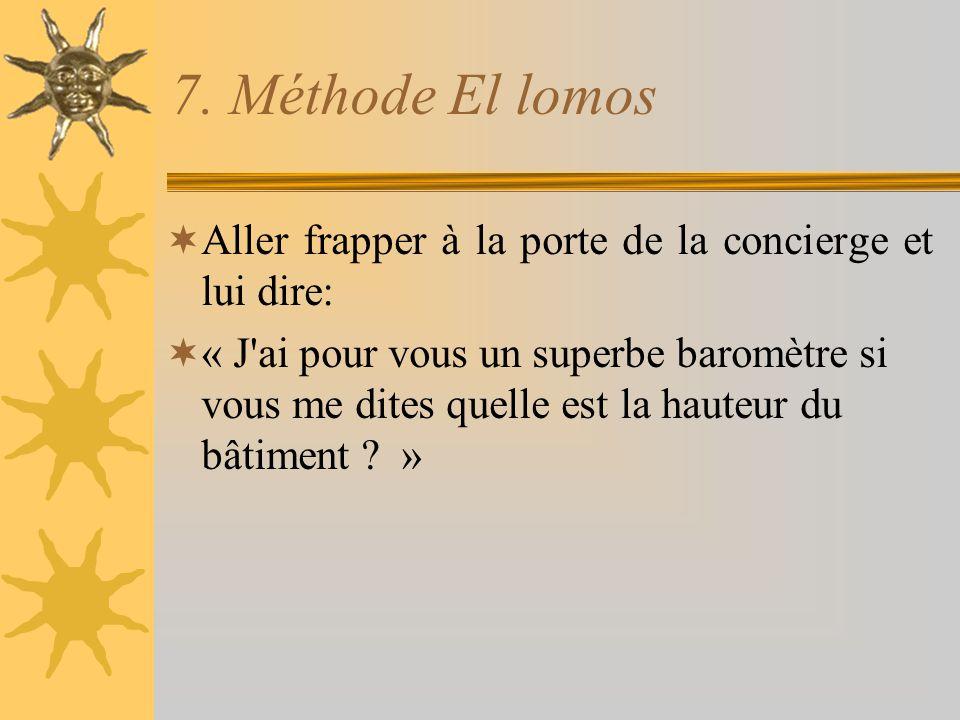 7. Méthode El lomos  Aller frapper à la porte de la concierge et lui dire:  « J'ai pour vous un superbe baromètre si vous me dites quelle est la hau