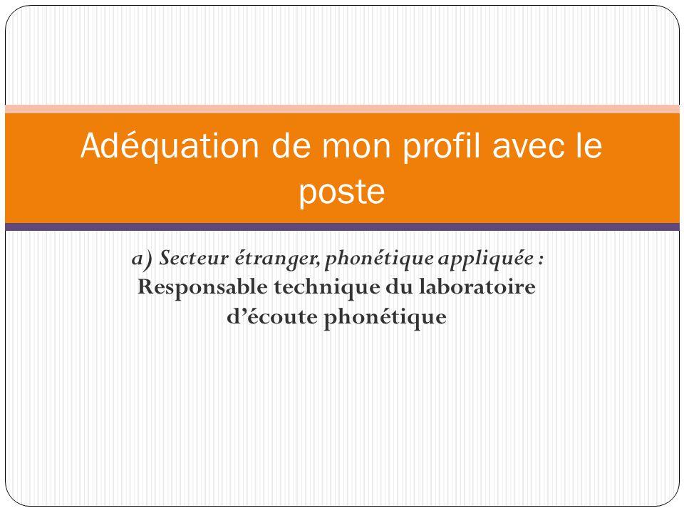 a) Secteur étranger, phonétique appliquée : Responsable technique du laboratoire d'écoute phonétique Adéquation de mon profil avec le poste