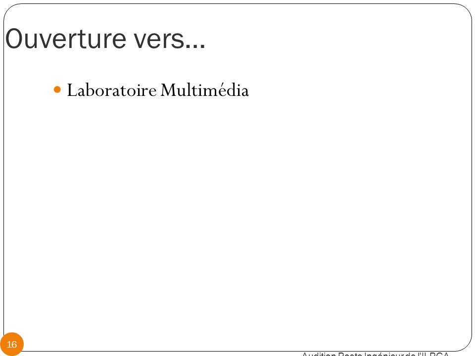 Ouverture vers… Audition Poste Ingénieur de l ILPGA 16 Laboratoire Multimédia
