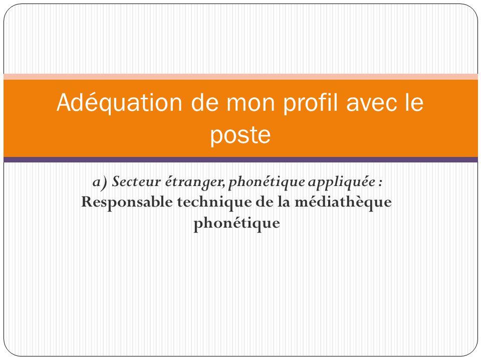 a) Secteur étranger, phonétique appliquée : Responsable technique de la médiathèque phonétique Adéquation de mon profil avec le poste