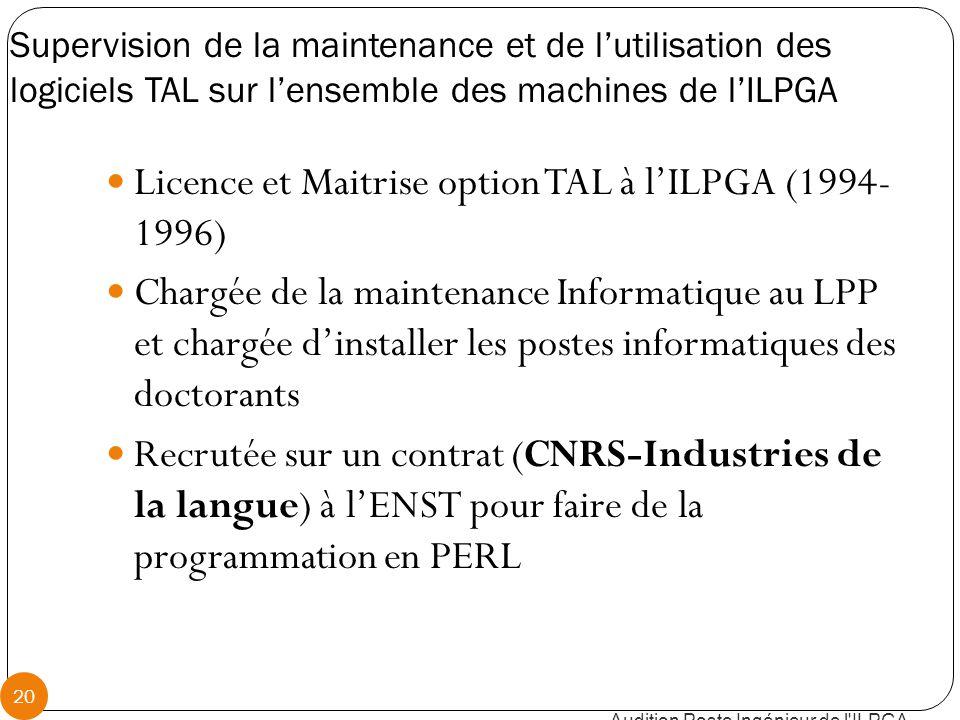 Supervision de la maintenance et de l'utilisation des logiciels TAL sur l'ensemble des machines de l'ILPGA Audition Poste Ingénieur de l ILPGA 20 Licence et Maitrise option TAL à l'ILPGA (1994- 1996) Chargée de la maintenance Informatique au LPP et chargée d'installer les postes informatiques des doctorants Recrutée sur un contrat (CNRS-Industries de la langue) à l'ENST pour faire de la programmation en PERL