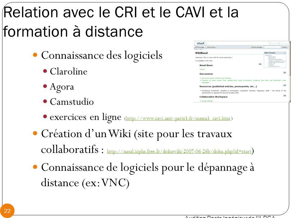 Relation avec le CRI et le CAVI et la formation à distance Connaissance des logiciels Claroline Agora Camstudio exercices en ligne (http://www.cavi.univ-paris3.fr/menu3_cavi.htm )http://www.cavi.univ-paris3.fr/menu3_cavi.htm Création d'un Wiki (site pour les travaux collaboratifs : http://nasal.icphs.free.fr/dokuwiki-2007-06-26b/doku.php id=start ) http://nasal.icphs.free.fr/dokuwiki-2007-06-26b/doku.php id=start Connaissance de logiciels pour le dépannage à distance (ex: VNC) Audition Poste Ingénieur de l ILPGA 22