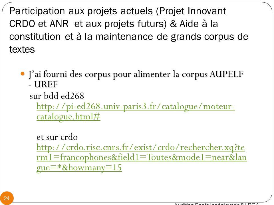 Participation aux projets actuels (Projet Innovant CRDO et ANR et aux projets futurs) & Aide à la constitution et à la maintenance de grands corpus de textes J'ai fourni des corpus pour alimenter la corpus AUPELF - UREF J'ai fourni des corpus pour alimenter la corpus AUPELF - UREF sur bdd ed268 http://pi-ed268.univ-paris3.fr/catalogue/moteur- catalogue.html# et sur crdo http://crdo.risc.cnrs.fr/exist/crdo/rechercher.xq te rm1=francophones&field1=Toutes&mode1=near&lan gue=*&howmany=15 http://pi-ed268.univ-paris3.fr/catalogue/moteur- catalogue.html# http://crdo.risc.cnrs.fr/exist/crdo/rechercher.xq te rm1=francophones&field1=Toutes&mode1=near&lan gue=*&howmany=15 Audition Poste Ingénieur de l ILPGA 24