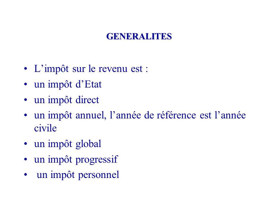 GENERALITES L'impôt sur le revenu est : un impôt d'Etat un impôt direct un impôt annuel, l'année de référence est l'année civile un impôt global un im