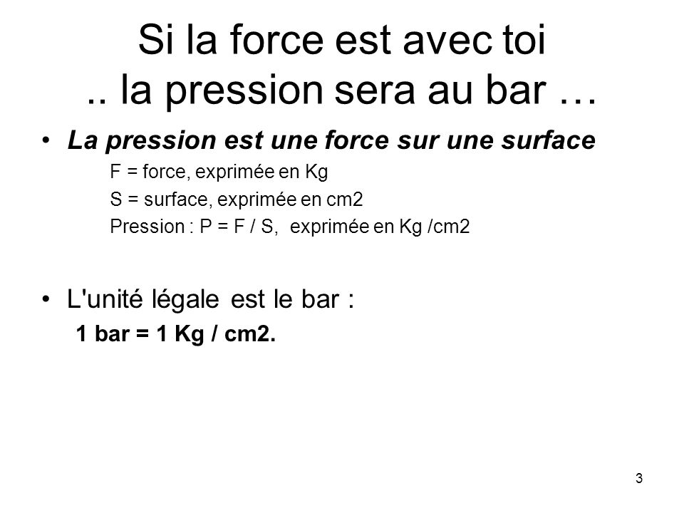 3 Si la force est avec toi.. la pression sera au bar … La pression est une force sur une surface F = force, exprimée en Kg S = surface, exprimée en cm